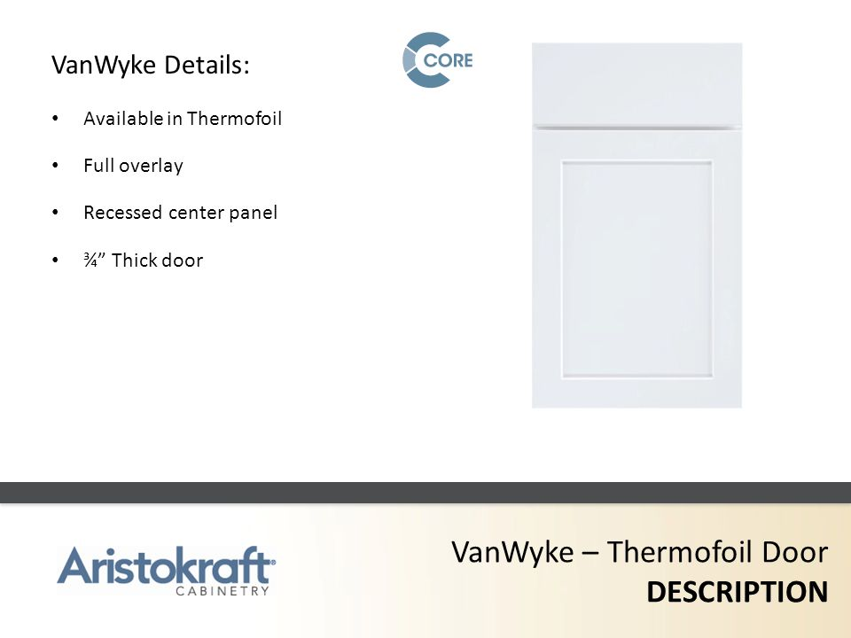 VanWyke – Thermofoil Door DESCRIPTION VanWyke Details: Available in Thermofoil Full overlay Recessed center panel ¾ Thick door