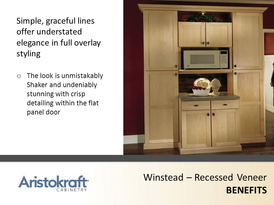 Winstead – Recessed Veneer BENEFITS Simple, graceful lines offer understated elegance in full overlay styling o The look is unmistakably Shaker and un