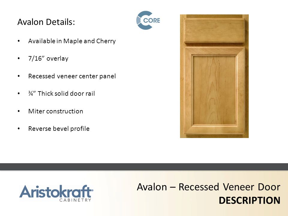 Avalon – Recessed Veneer Door DESCRIPTION Avalon Details: Available in Maple and Cherry 7/16 overlay Recessed veneer center panel ¾ Thick solid door r