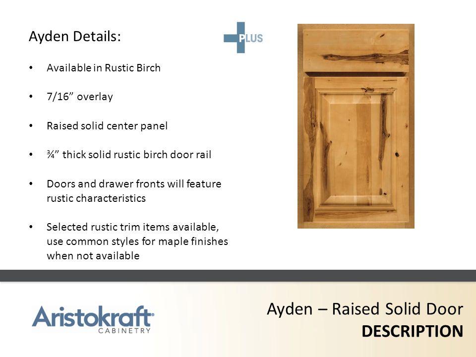 Ayden – Raised Solid Door DESCRIPTION Ayden Details: Available in Rustic Birch 7/16 overlay Raised solid center panel ¾ thick solid rustic birch door