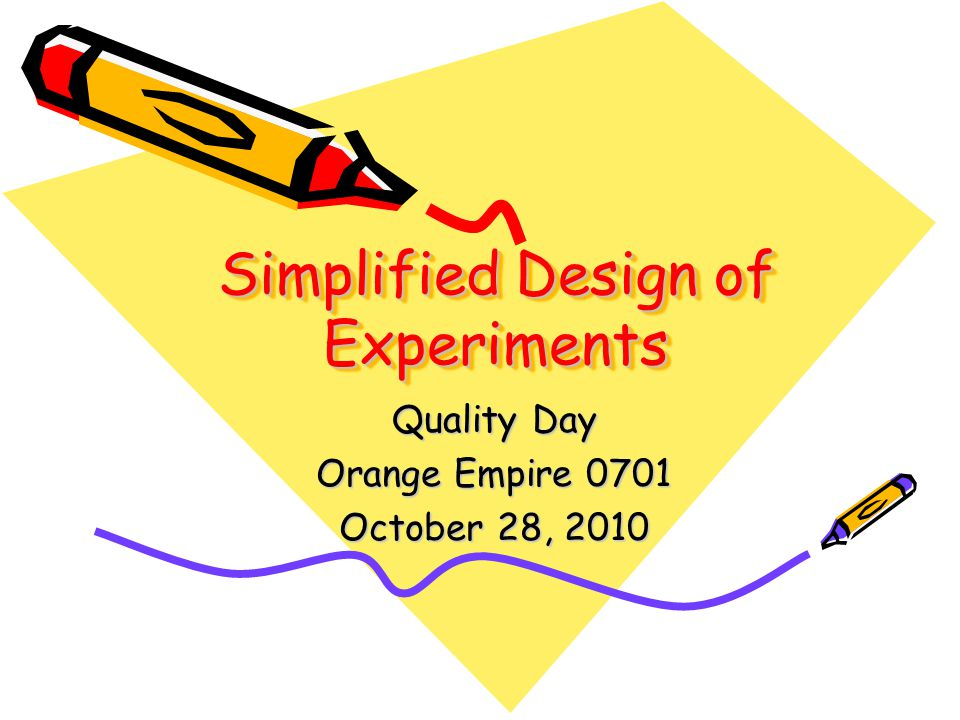 Simplified Design of Experiments Quality Day Orange Empire 0701 October 28, 2010