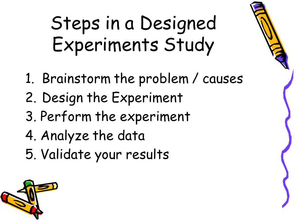 Steps in a Designed Experiments Study 1.Brainstorm the problem / causes 2.Design the Experiment 3.