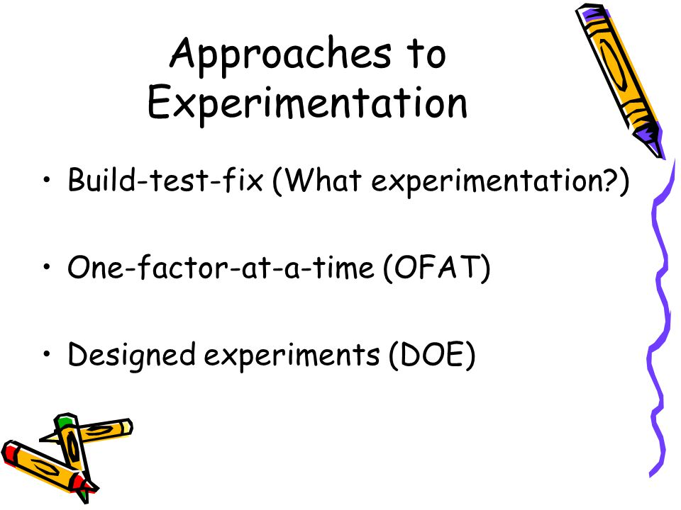 Approaches to Experimentation Build-test-fix (What experimentation ) One-factor-at-a-time (OFAT) Designed experiments (DOE)