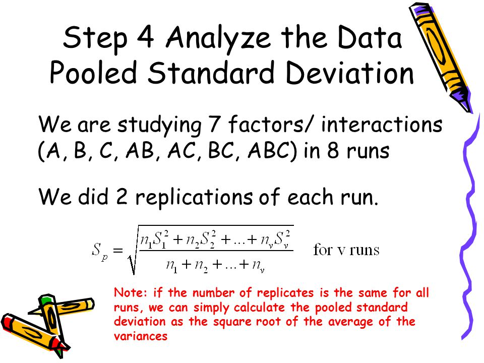 Step 4 Analyze the Data Pooled Standard Deviation We are studying 7 factors/ interactions (A, B, C, AB, AC, BC, ABC) in 8 runs We did 2 replications of each run.
