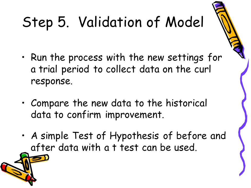 Step 5. Validation of Model Run the process with the new settings for a trial period to collect data on the curl response. Compare the new data to the