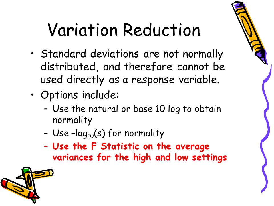 Variation Reduction Standard deviations are not normally distributed, and therefore cannot be used directly as a response variable.