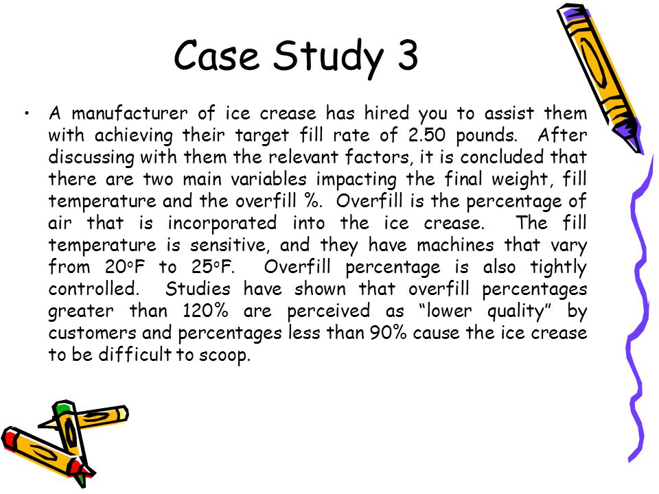 Case Study 3 A manufacturer of ice crease has hired you to assist them with achieving their target fill rate of 2.50 pounds.
