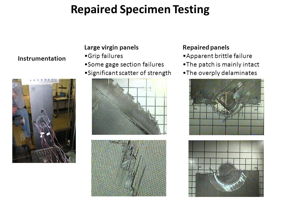 Repaired Specimen Testing Large virgin panels Grip failures Some gage section failures Significant scatter of strength Repaired panels Apparent brittle failure The patch is mainly intact The overply delaminates Instrumentation