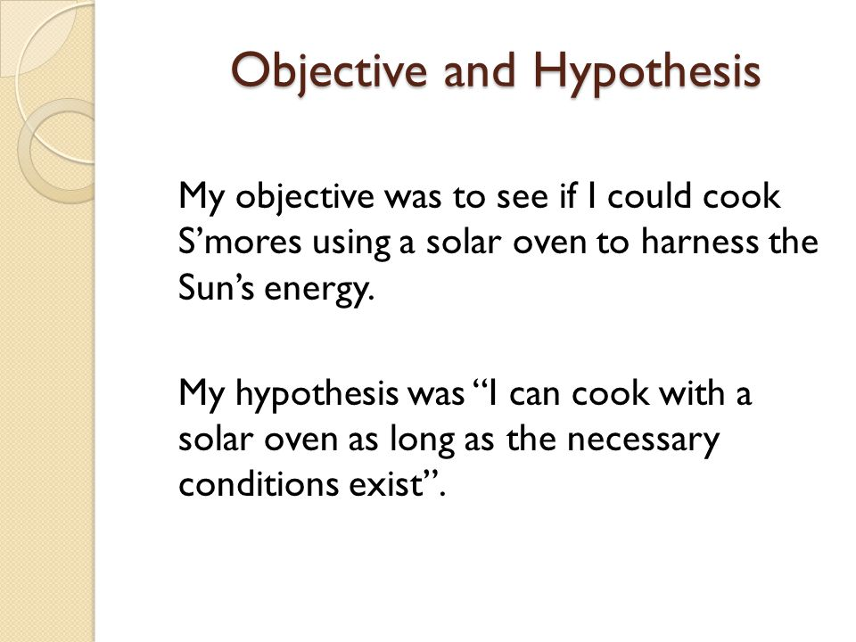 Objective and Hypothesis Objective and Hypothesis My objective was to see if I could cook Smores using a solar oven to harness the Suns energy. My hyp