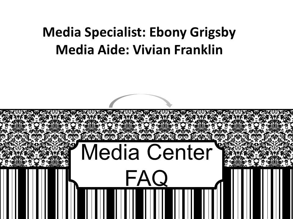 Media Center FAQ Media Specialist: Ebony Grigsby Media Aide: Vivian Franklin