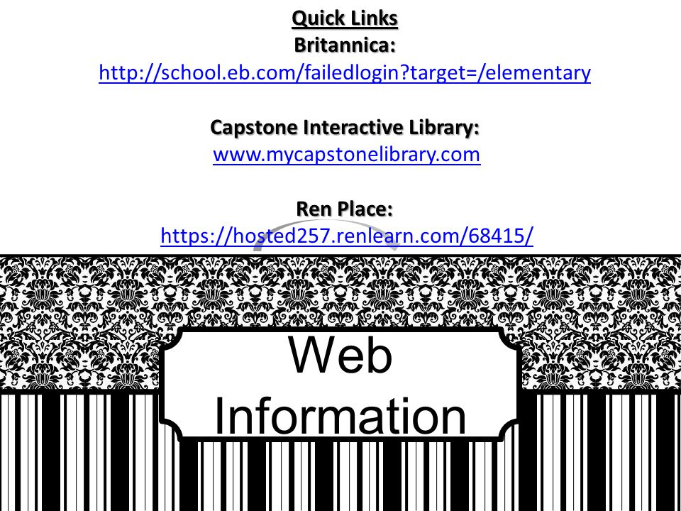 Web Information Quick Links Britannica: http://school.eb.com/failedlogin?target=/elementary Capstone Interactive Library: www.mycapstonelibrary.com Ren Place: https://hosted257.renlearn.com/68415/