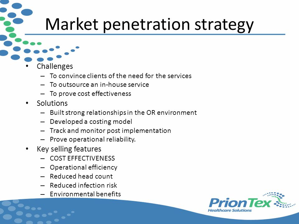 Market penetration strategy Challenges – To convince clients of the need for the services – To outsource an in-house service – To prove cost effectiveness Solutions – Built strong relationships in the OR environment – Developed a costing model – Track and monitor post implementation – Prove operational reliability.