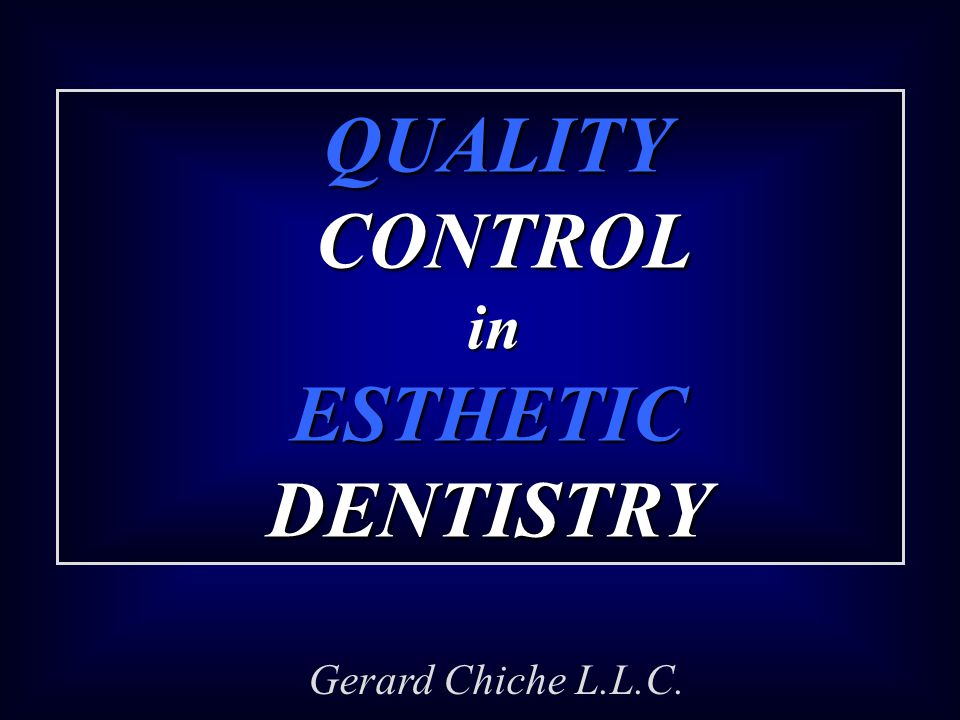 QUALITY CONTROL QUALITY CONTROL in ESTHETIC DENTISTRY in ESTHETIC DENTISTRY Gerard Chiche L.L.C.