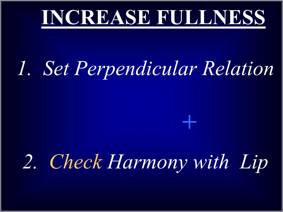 INCREASE FULLNESS 1. Set Perpendicular Relation + 2. Check Harmony with Lip