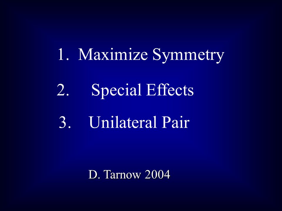 3. Unilateral Pair D. Tarnow 2004 1. Maximize Symmetry 2. Special Effects