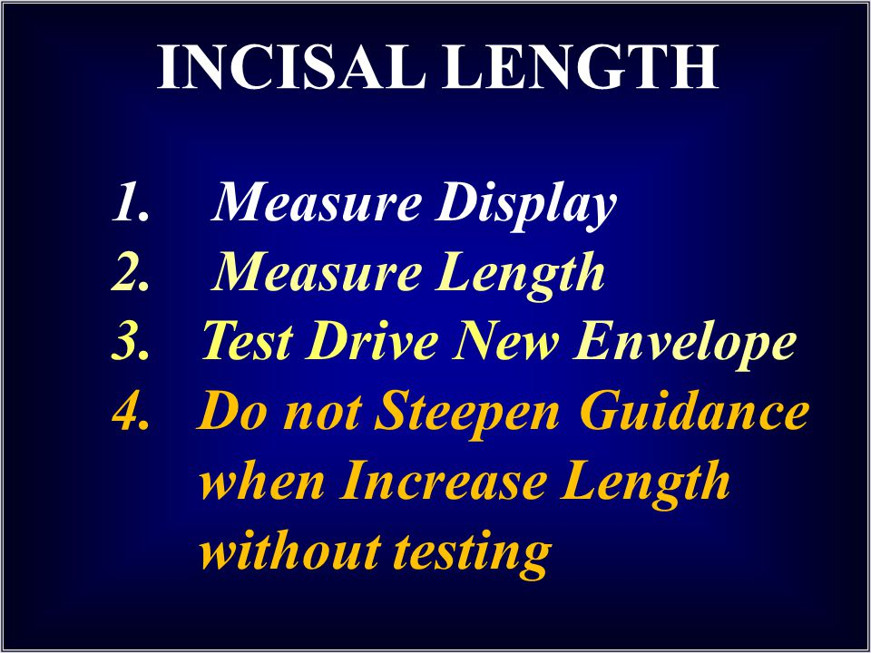 INCISAL LENGTH 1. Measure Display 2. Measure Length 3.Test Drive New Envelope 4.Do not Steepen Guidance when Increase Length without testing
