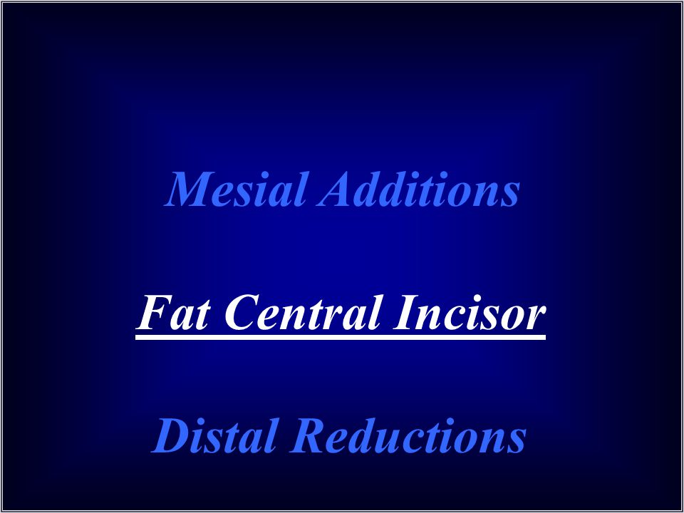 Mesial Additions Fat Central Incisor Distal Reductions