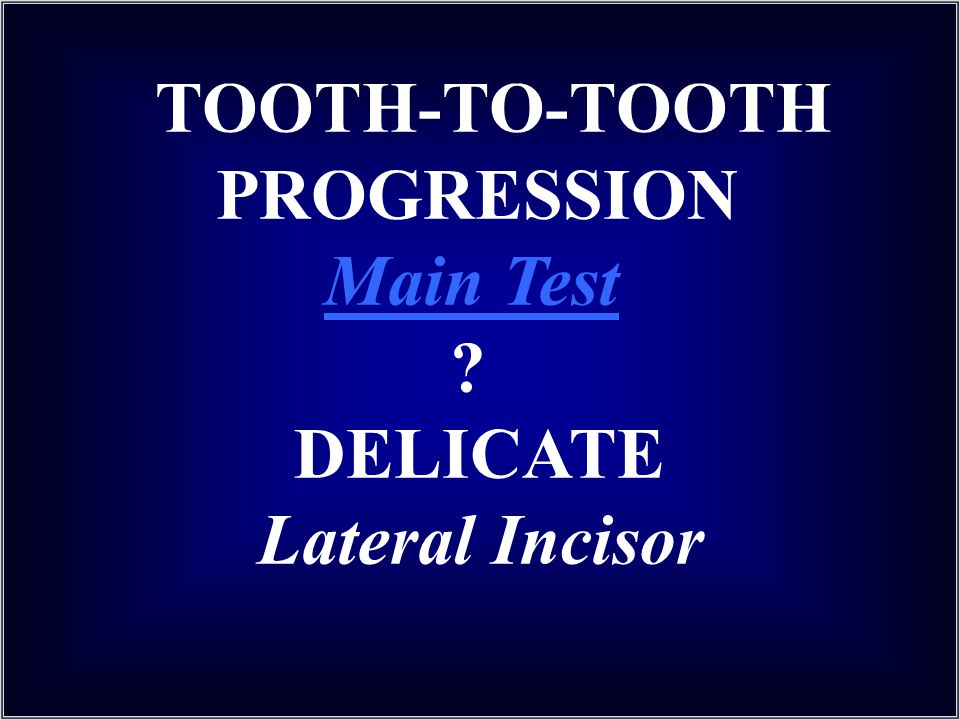 TOOTH-TO-TOOTH PROGRESSION Main Test ? DELICATE Lateral Incisor