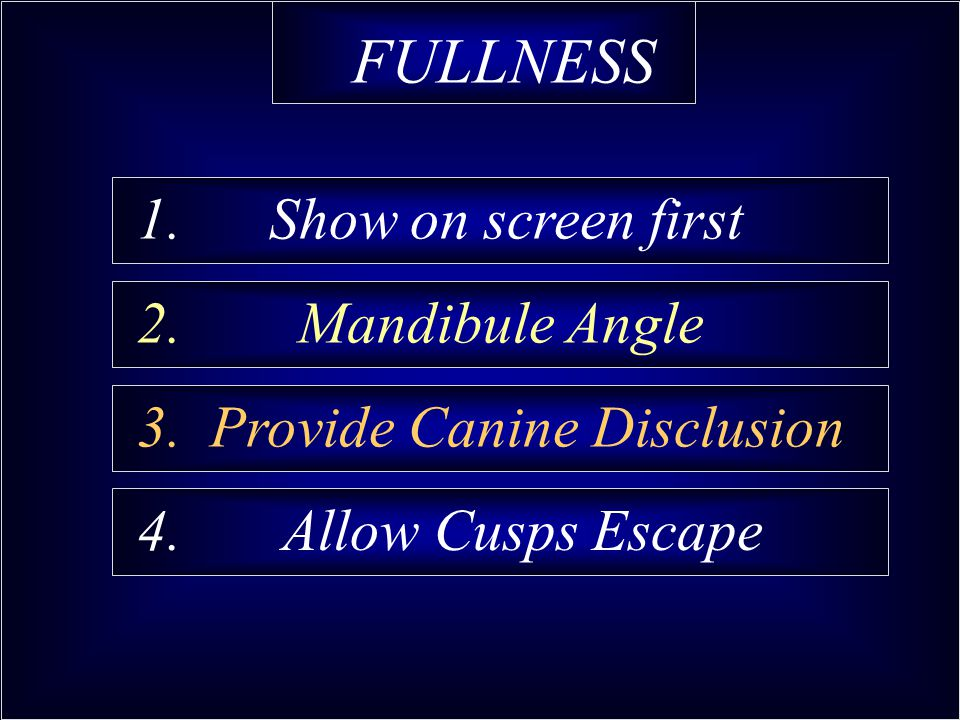 FULLNESS 1. Show on screen first 2. Mandibule Angle 3. Provide Canine Disclusion 4. Allow Cusps Escape