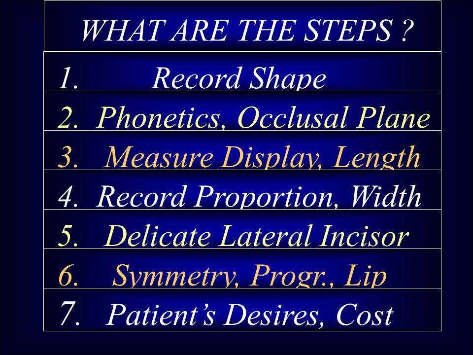WHAT ARE THE STEPS ? 1. Record Shape 2. Phonetics, Occlusal Plane 3. Measure Display, Length 4. Record Proportion, Width 5. Delicate Lateral Incisor 6