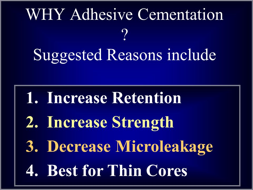 WHY Adhesive Cementation ? Suggested Reasons include 1. Increase Retention 2. Increase Strength 3. Decrease Microleakage 4. Best for Thin Cores