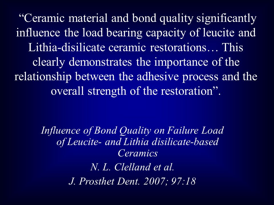 Ceramic material and bond quality significantly influence the load bearing capacity of leucite and Lithia-disilicate ceramic restorations… This clearl