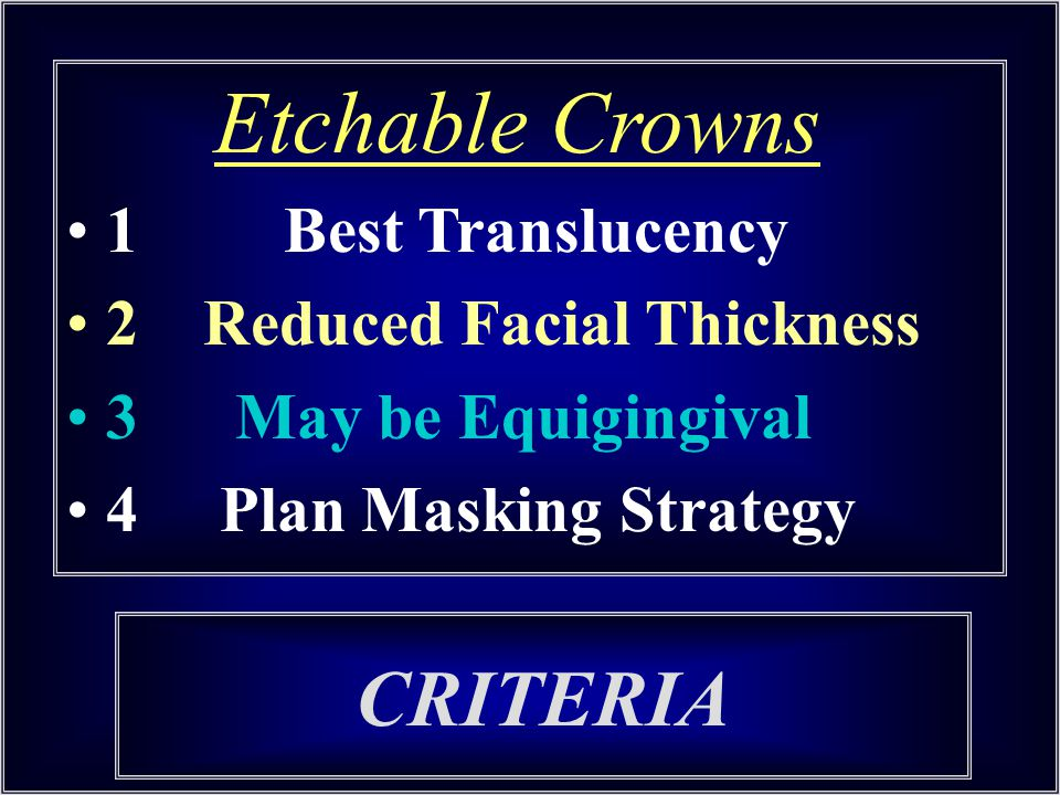 CRITERIA Etchable Crowns 1 Best Translucency 2 Reduced Facial Thickness 3 May be Equigingival 4 Plan Masking Strategy
