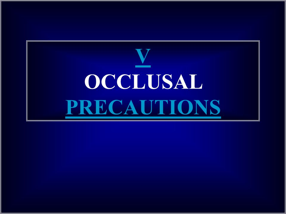 V OCCLUSAL PRECAUTIONS