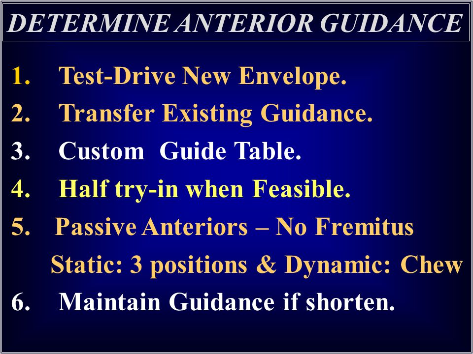 1. Test-Drive New Envelope. 2. Transfer Existing Guidance. 3. Custom Guide Table. 4. Half try-in when Feasible. 5. Passive Anteriors – No Fremitus Sta