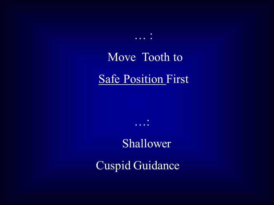 … : Move Tooth to Safe Position First …: Shallower Cuspid Guidance