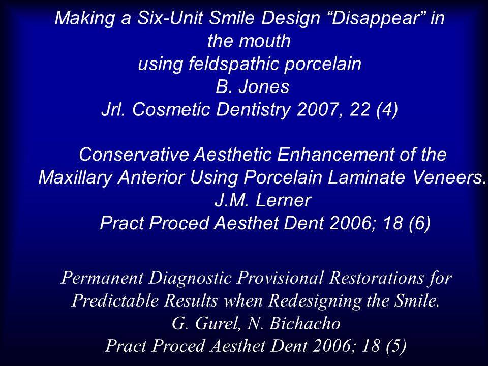 Permanent Diagnostic Provisional Restorations for Predictable Results when Redesigning the Smile. G. Gurel, N. Bichacho Pract Proced Aesthet Dent 2006