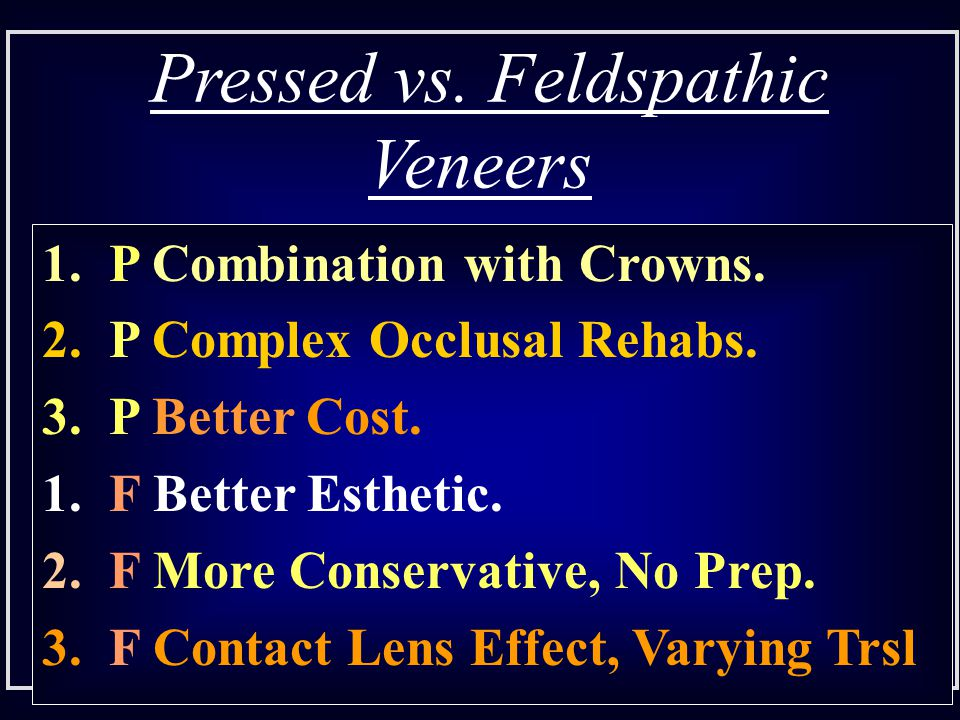 Pressed vs. Feldspathic Veneers 1. P Combination with Crowns. 2. P Complex Occlusal Rehabs. 3. P Better Cost. 1. F Better Esthetic. 2. F More Conserva