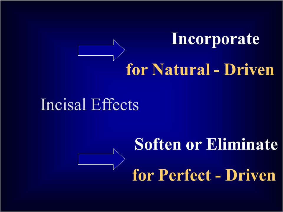 Incorporate for Natural - Driven Soften or Eliminate for Perfect - Driven Incisal Effects
