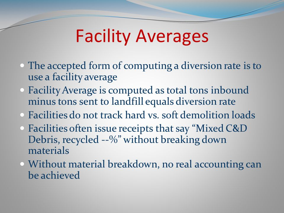 Facility Averages The accepted form of computing a diversion rate is to use a facility average Facility Average is computed as total tons inbound minus tons sent to landfill equals diversion rate Facilities do not track hard vs.