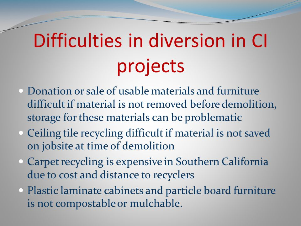 Difficulties in diversion in CI projects Donation or sale of usable materials and furniture difficult if material is not removed before demolition, storage for these materials can be problematic Ceiling tile recycling difficult if material is not saved on jobsite at time of demolition Carpet recycling is expensive in Southern California due to cost and distance to recyclers Plastic laminate cabinets and particle board furniture is not compostable or mulchable.