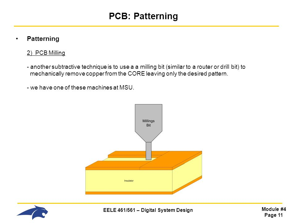 EELE 461/561 – Digital System Design Module #4 Page 11 PCB: Patterning Patterning 2) PCB Milling - another subtractive technique is to use a a milling