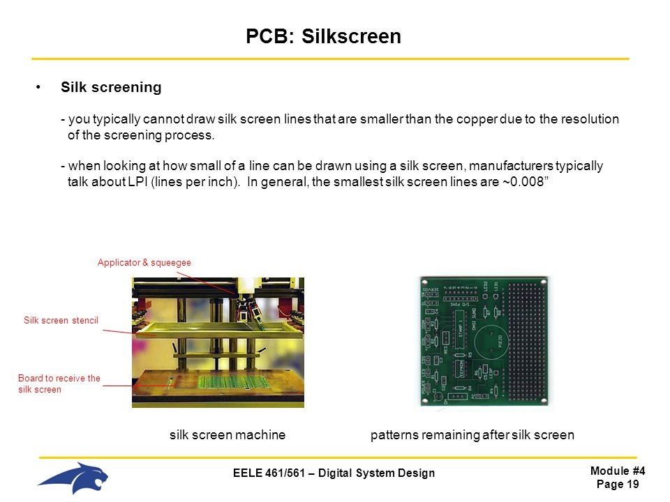 EELE 461/561 – Digital System Design Module #4 Page 19 PCB: Silkscreen Silk screening - you typically cannot draw silk screen lines that are smaller t