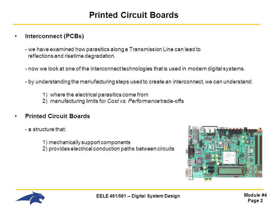 EELE 461/561 – Digital System Design Module #4 Page 2 Printed Circuit Boards Interconnect (PCBs) - we have examined how parasitics along a Transmissio