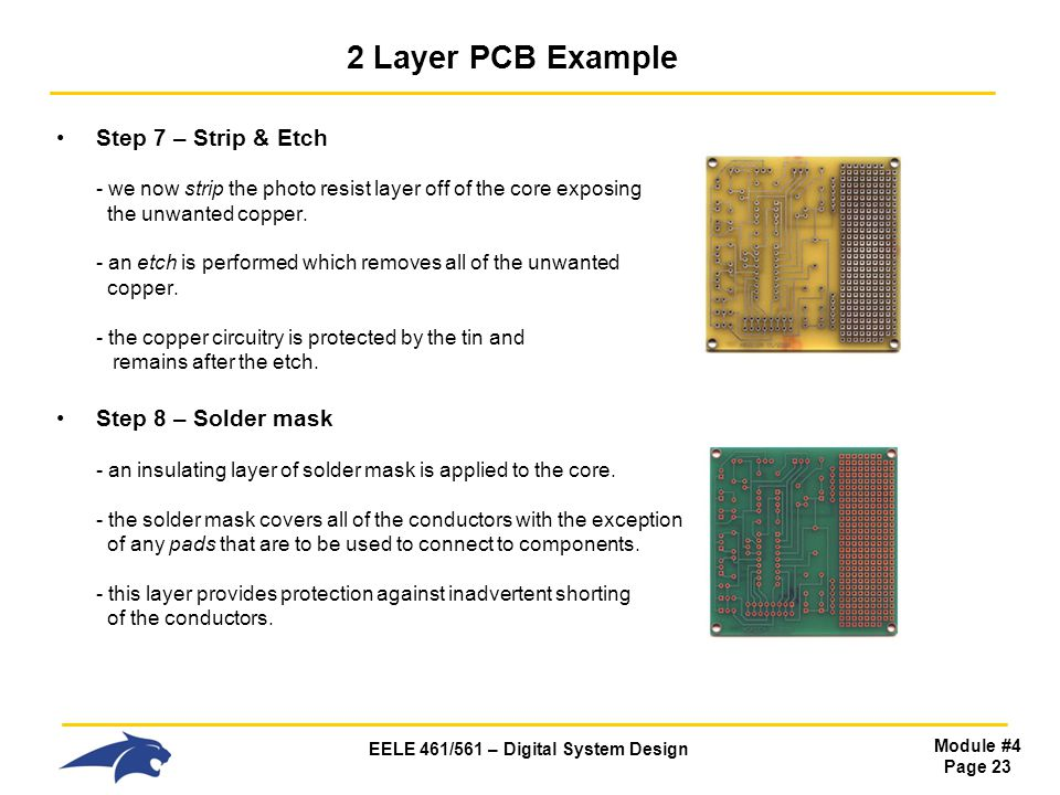 EELE 461/561 – Digital System Design Module #4 Page 23 2 Layer PCB Example Step 7 – Strip & Etch - we now strip the photo resist layer off of the core