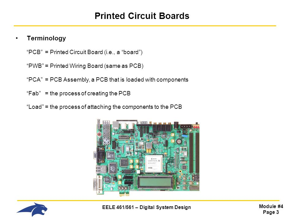 EELE 461/561 – Digital System Design Module #4 Page 3 Printed Circuit Boards Terminology PCB= Printed Circuit Board (i.e., a board) PWB= Printed Wirin