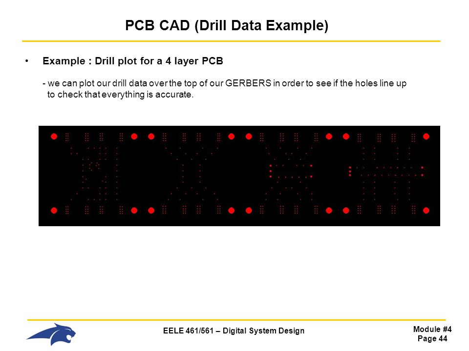EELE 461/561 – Digital System Design Module #4 Page 44 PCB CAD (Drill Data Example) Example : Drill plot for a 4 layer PCB - we can plot our drill dat