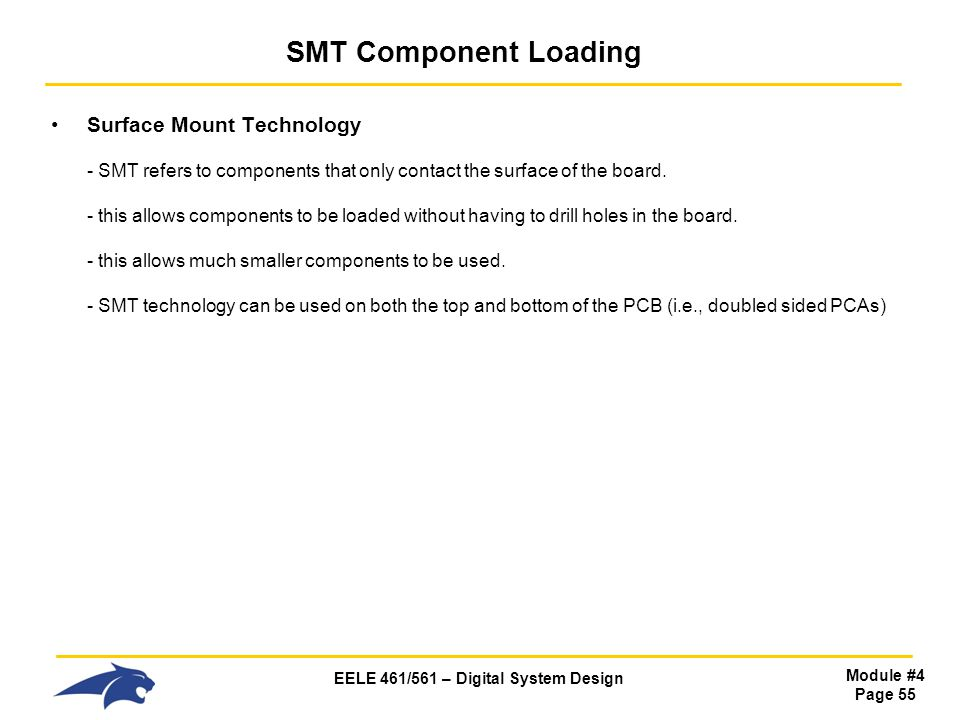 EELE 461/561 – Digital System Design Module #4 Page 55 SMT Component Loading Surface Mount Technology - SMT refers to components that only contact the