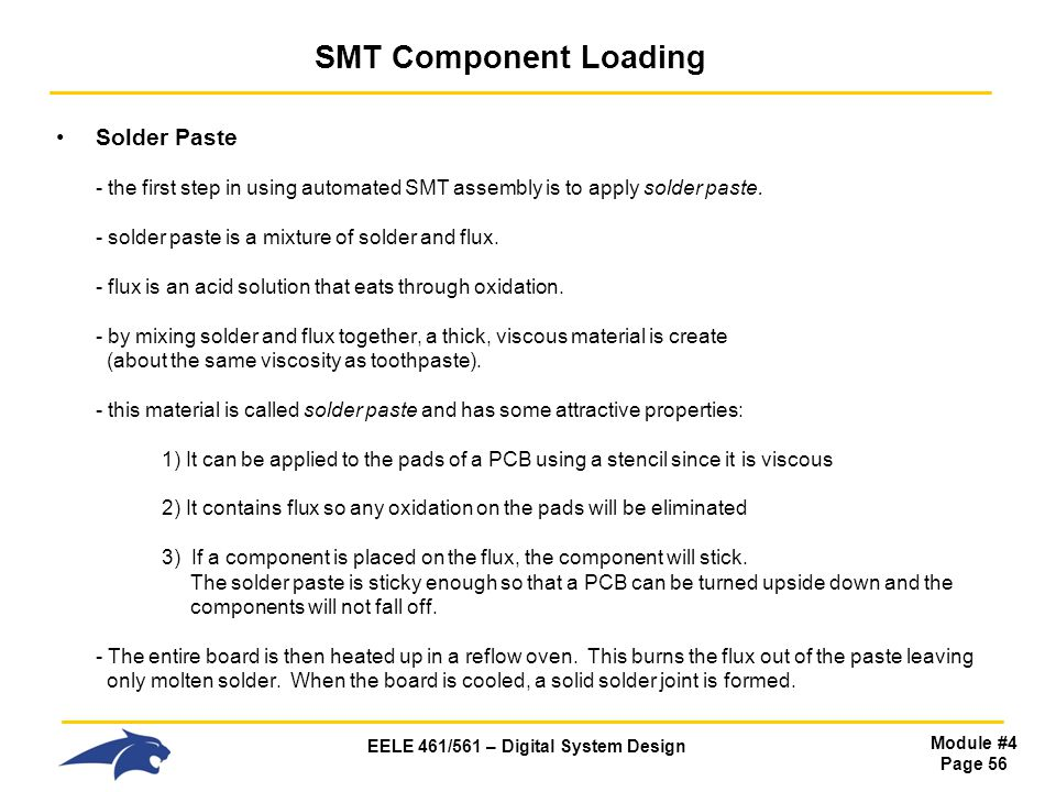 EELE 461/561 – Digital System Design Module #4 Page 56 SMT Component Loading Solder Paste - the first step in using automated SMT assembly is to apply