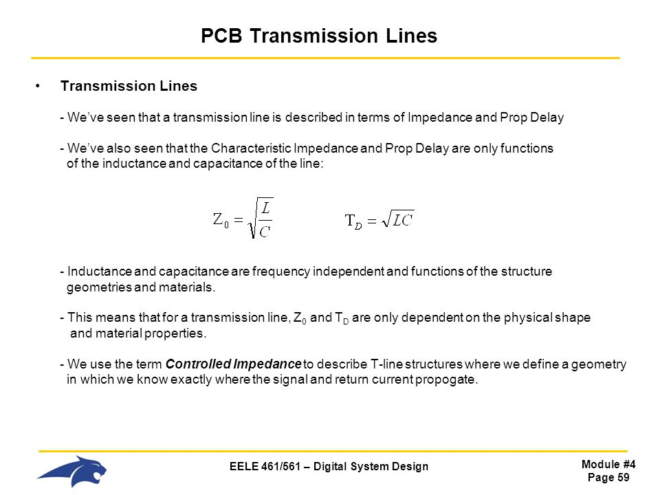 EELE 461/561 – Digital System Design Module #4 Page 59 PCB Transmission Lines Transmission Lines - Weve seen that a transmission line is described in terms of Impedance and Prop Delay - Weve also seen that the Characteristic Impedance and Prop Delay are only functions of the inductance and capacitance of the line: - Inductance and capacitance are frequency independent and functions of the structure geometries and materials.