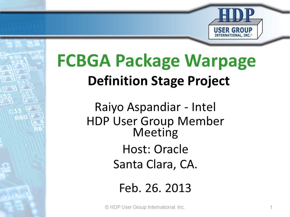 FCBGA Package Warpage Definition Stage Project Raiyo Aspandiar - Intel HDP User Group Member Meeting Host: Oracle Santa Clara, CA. Feb. 26. 2013 © HDP