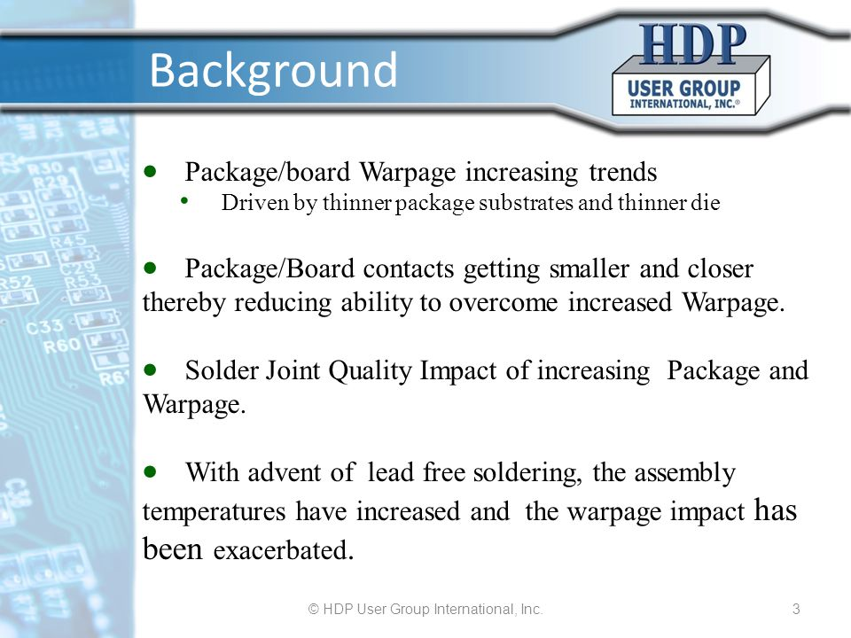 © HDP User Group International, Inc.3 Background Package/board Warpage increasing trends Driven by thinner package substrates and thinner die Package/