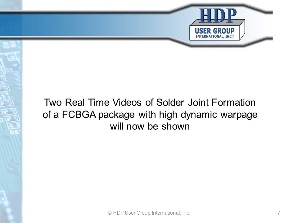 © HDP User Group International, Inc.7 Two Real Time Videos of Solder Joint Formation of a FCBGA package with high dynamic warpage will now be shown