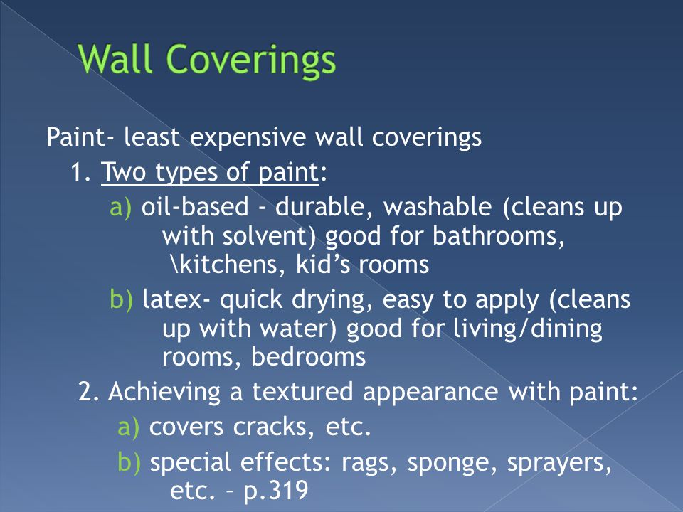 Paint- least expensive wall coverings 1. Two types of paint: a) oil-based - durable, washable (cleans up with solvent) good for bathrooms, \kitchens,