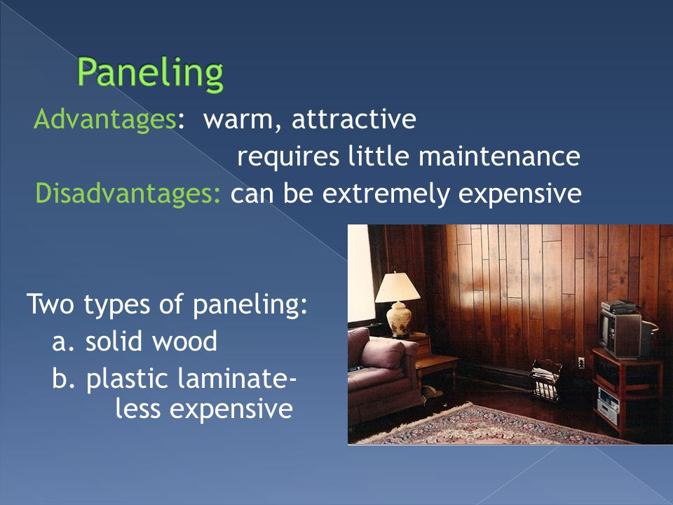 Advantages: warm, attractive requires little maintenance Disadvantages: can be extremely expensive Two types of paneling: a. solid wood b. plastic lam