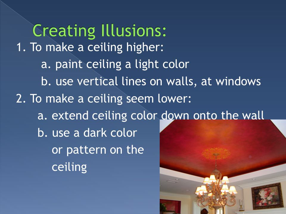 1. To make a ceiling higher: a. paint ceiling a light color b. use vertical lines on walls, at windows 2. To make a ceiling seem lower: a. extend ceil
